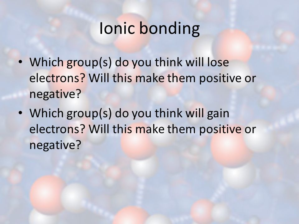 Ionic bonding Which group(s) do you think will lose electrons Will this make them positive or negative