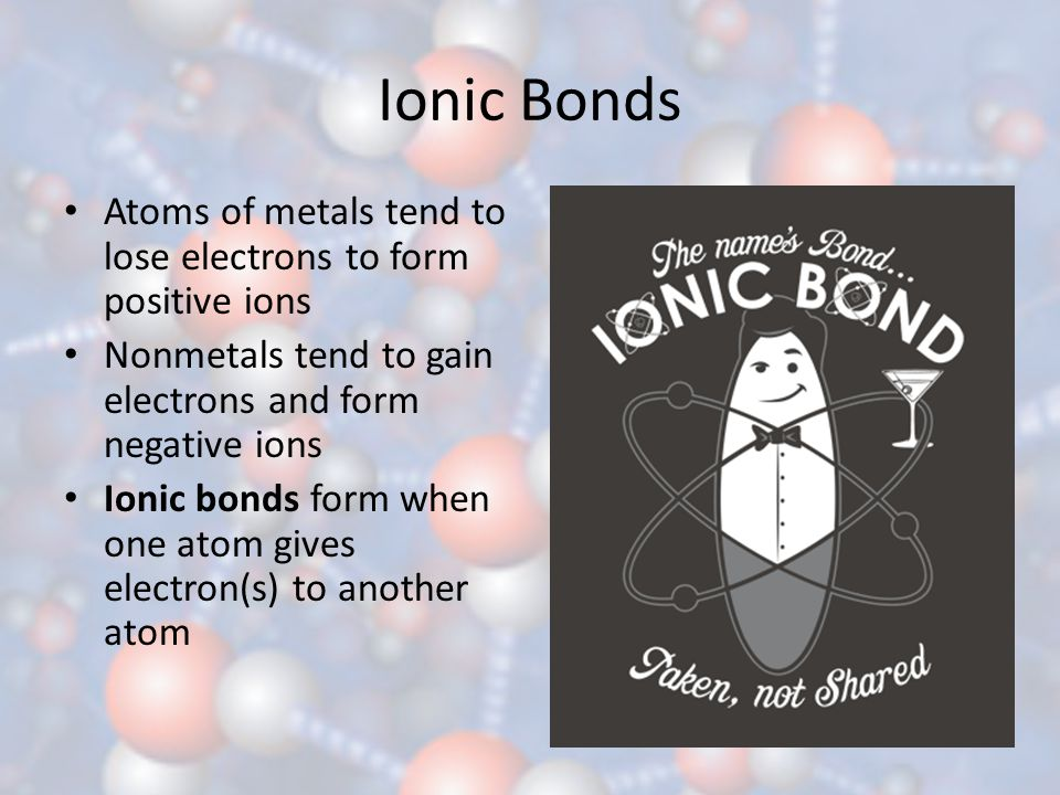 Ionic Bonds Atoms of metals tend to lose electrons to form positive ions. Nonmetals tend to gain electrons and form negative ions.