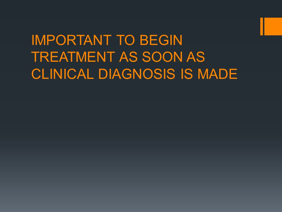 IMPORTANT TO BEGIN TREATMENT AS SOON AS CLINICAL DIAGNOSIS IS MADE