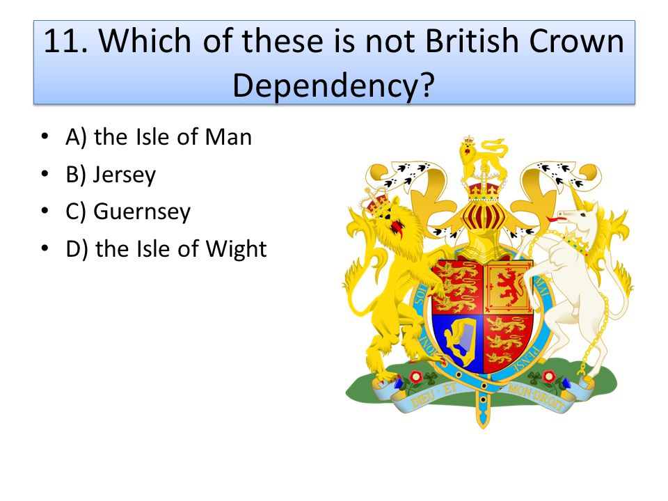 11. Which of these is not British Crown Dependency