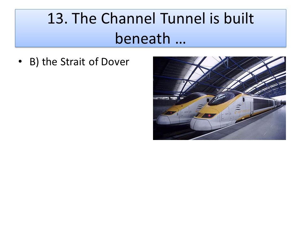 13. The Channel Tunnel is built beneath …