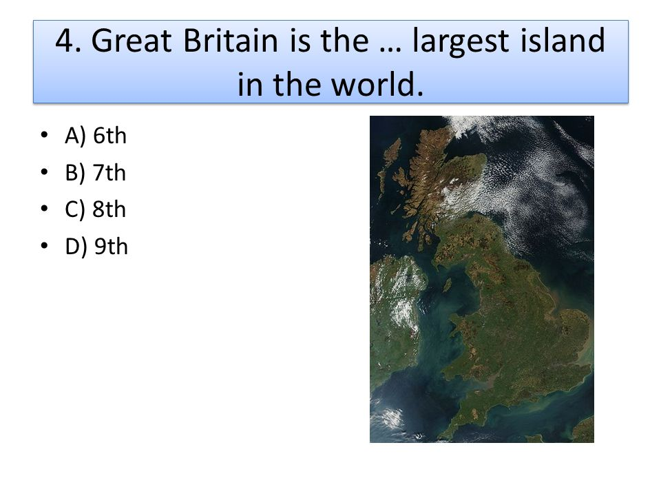 4. Great Britain is the … largest island in the world.