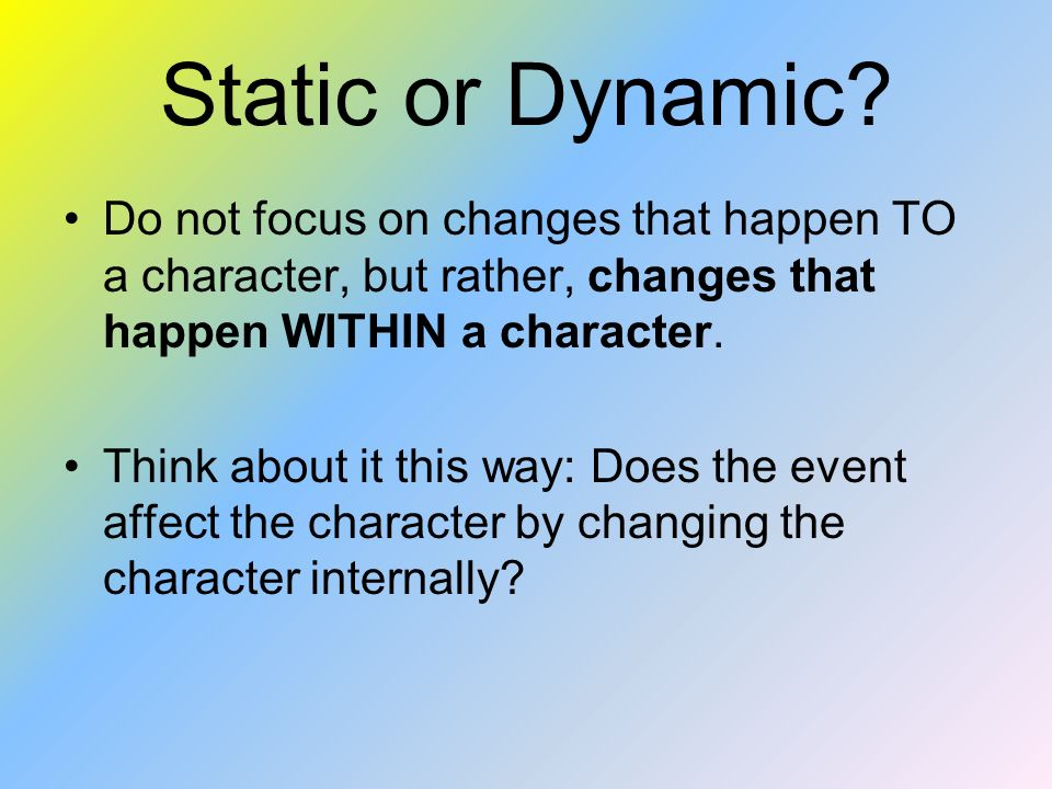 Static or Dynamic Do not focus on changes that happen TO a character, but rather, changes that happen WITHIN a character.