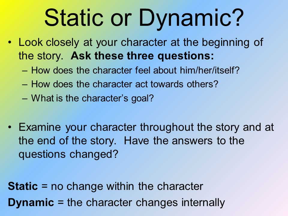Static or Dynamic Look closely at your character at the beginning of the story. Ask these three questions: