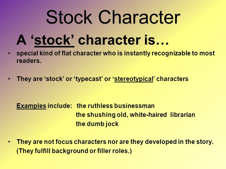 Stock Character A 'stock' character is… special kind of flat character who is instantly recognizable to most readers.