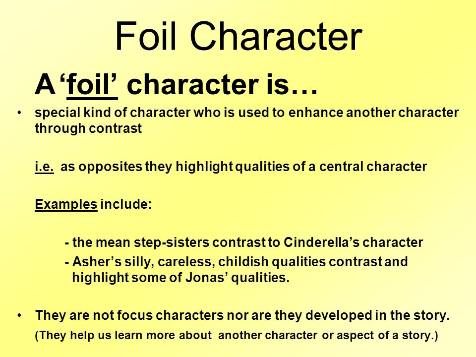 Foil Character A 'foil' character is… special kind of character who is used to enhance another character through contrast.