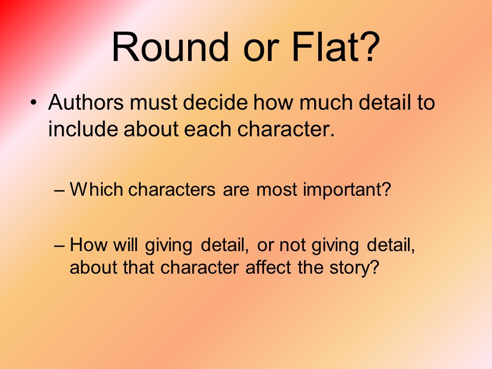 Round or Flat Authors must decide how much detail to include about each character. Which characters are most important