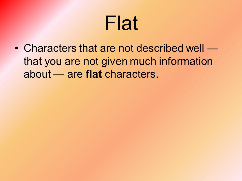 Flat Characters that are not described well —that you are not given much information about — are flat characters.