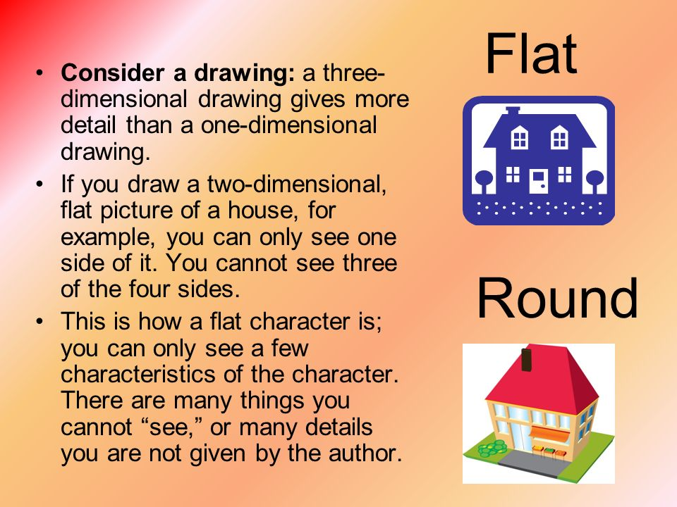 Flat Consider a drawing: a three- dimensional drawing gives more detail than a one-dimensional drawing.
