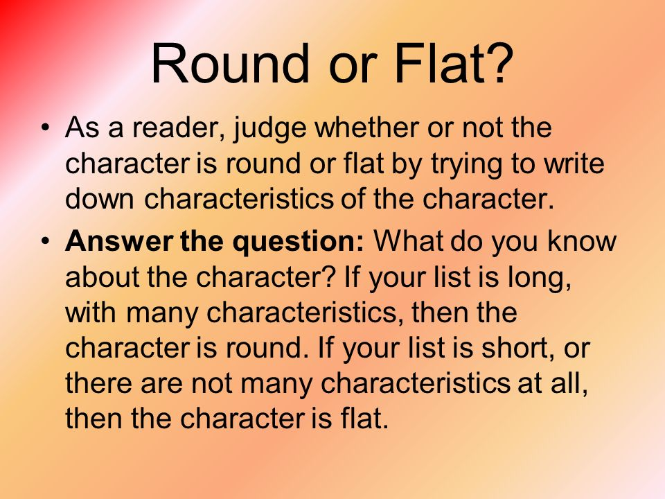 Round or Flat As a reader, judge whether or not the character is round or flat by trying to write down characteristics of the character.
