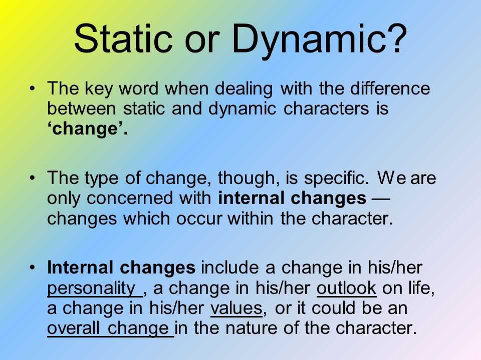 Static or Dynamic The key word when dealing with the difference between static and dynamic characters is 'change'.