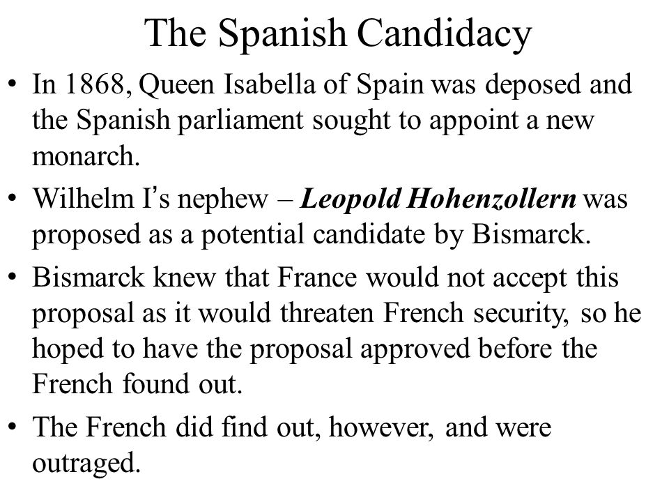 The Spanish Candidacy In 1868, Queen Isabella of Spain was deposed and the Spanish parliament sought to appoint a new monarch.