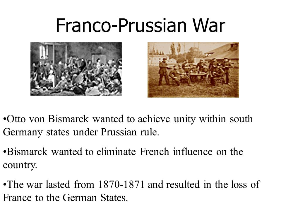 Franco-Prussian War Otto von Bismarck wanted to achieve unity within south Germany states under Prussian rule.