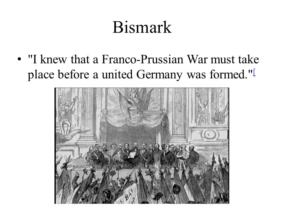 Bismark I knew that a Franco-Prussian War must take place before a united Germany was formed. [