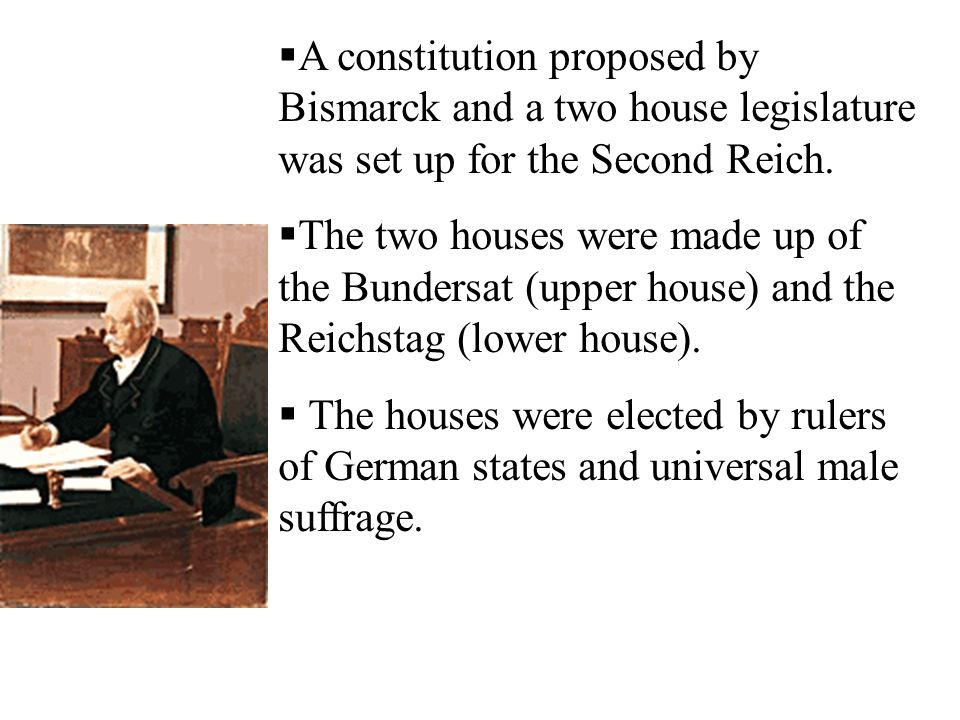 A constitution proposed by Bismarck and a two house legislature was set up for the Second Reich.