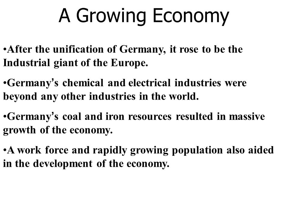 A Growing Economy After the unification of Germany, it rose to be the Industrial giant of the Europe.