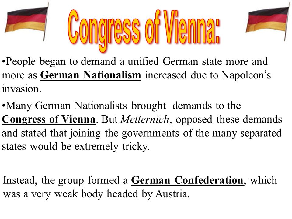 Congress of Vienna: People began to demand a unified German state more and more as German Nationalism increased due to Napoleon's invasion.