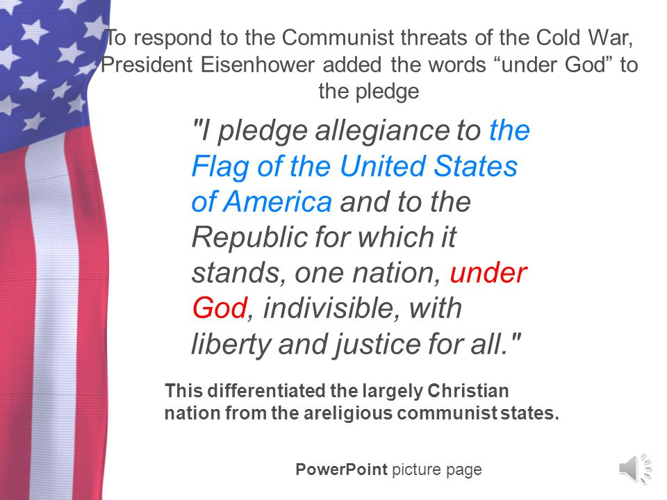 To respond to the Communist threats of the Cold War, President Eisenhower added the words under God to the pledge