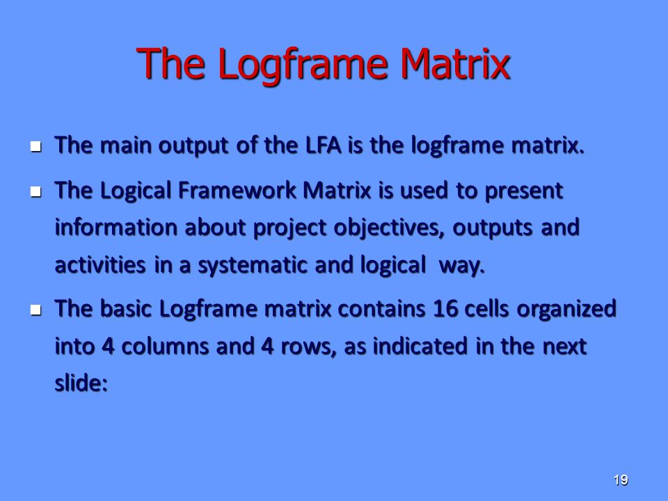 The Logframe Matrix The main output of the LFA is the logframe matrix.