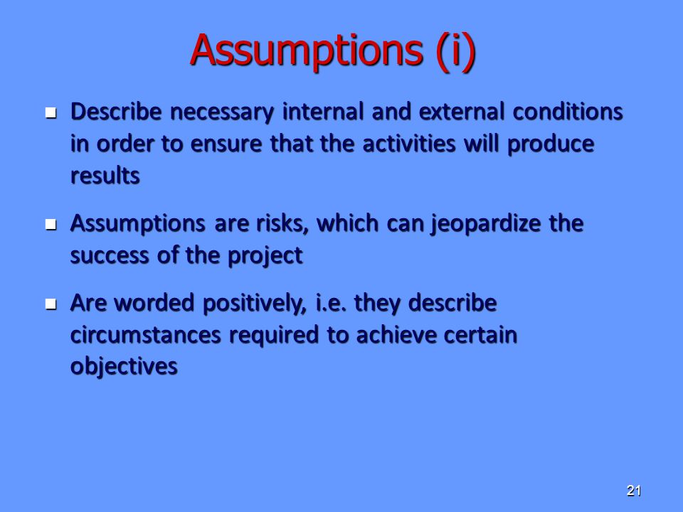 Assumptions (i) Describe necessary internal and external conditions in order to ensure that the activities will produce results.