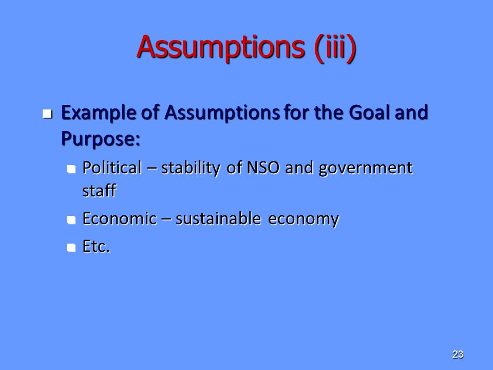 Assumptions (iii) Example of Assumptions for the Goal and Purpose: