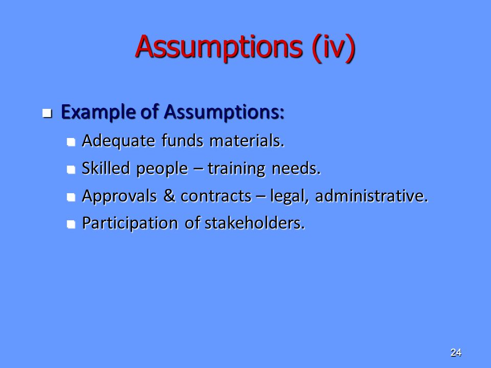 Assumptions (iv) Example of Assumptions: Adequate funds materials.