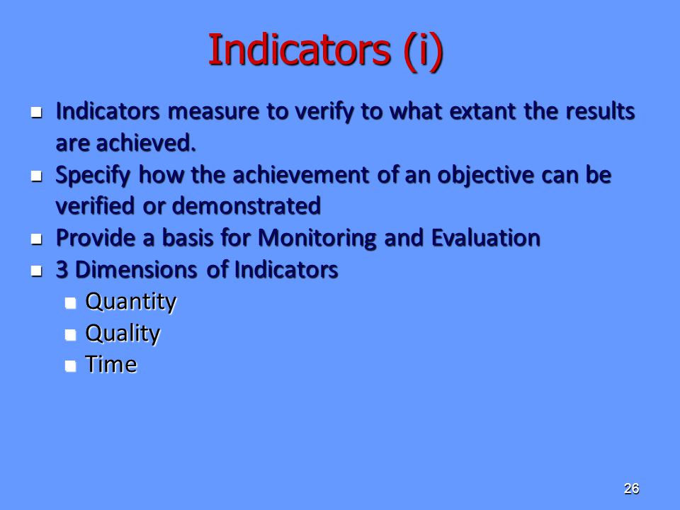 Indicators (i) Indicators measure to verify to what extant the results are achieved.