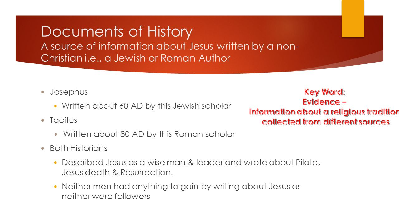 Documents of History A source of information about Jesus written by a non-Christian i.e., a Jewish or Roman Author