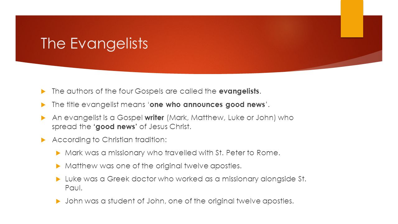 The Evangelists The authors of the four Gospels are called the evangelists. The title evangelist means 'one who announces good news'.