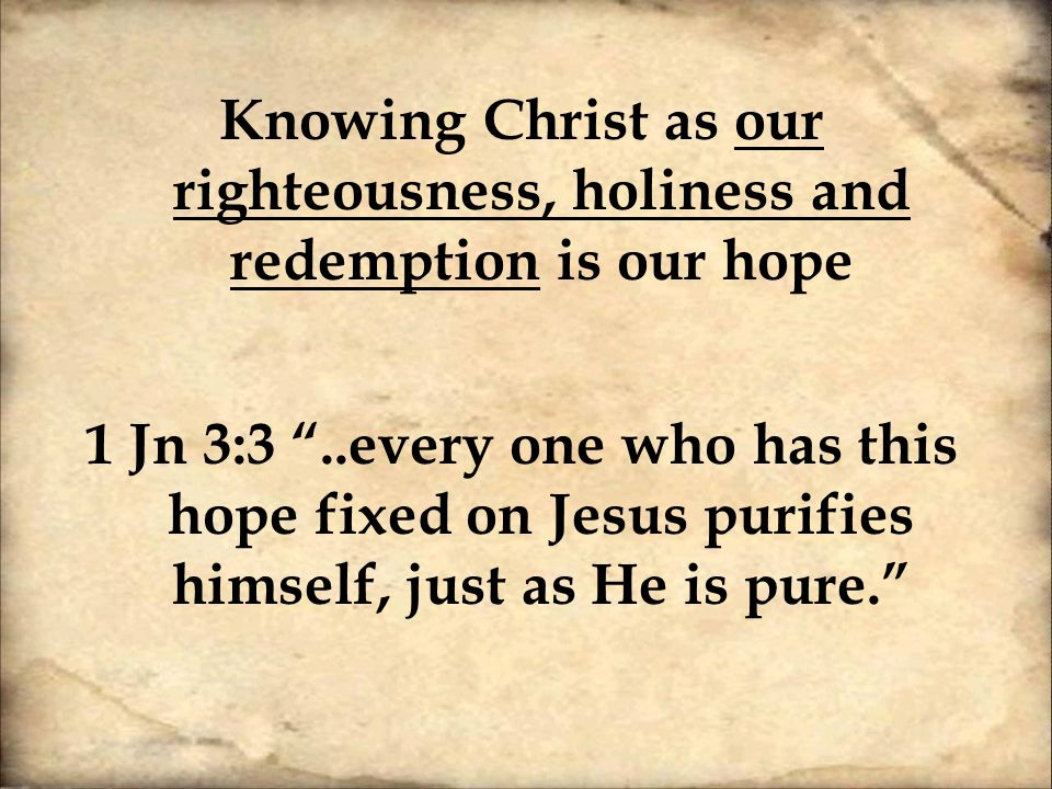 Knowing Christ as our righteousness, holiness and redemption is our hope 1 Jn 3:3 ..every one who has this hope fixed on Jesus purifies himself, just as He is pure.