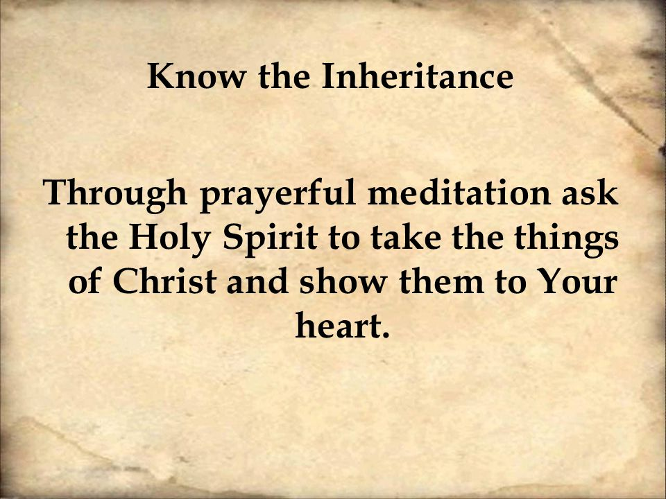 Know the Inheritance Through prayerful meditation ask the Holy Spirit to take the things of Christ and show them to Your heart.
