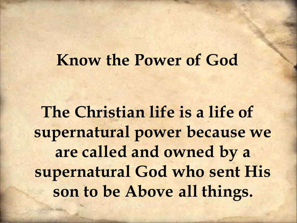 Know the Power of God The Christian life is a life of supernatural power because we are called and owned by a supernatural God who sent His son to be Above all things.
