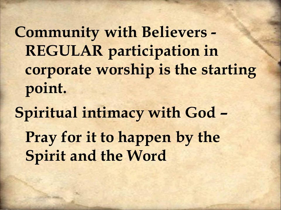 Community with Believers - REGULAR participation in corporate worship is the starting point.