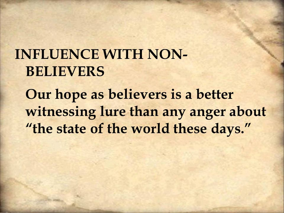 INFLUENCE WITH NON- BELIEVERS Our hope as believers is a better witnessing lure than any anger about the state of the world these days.