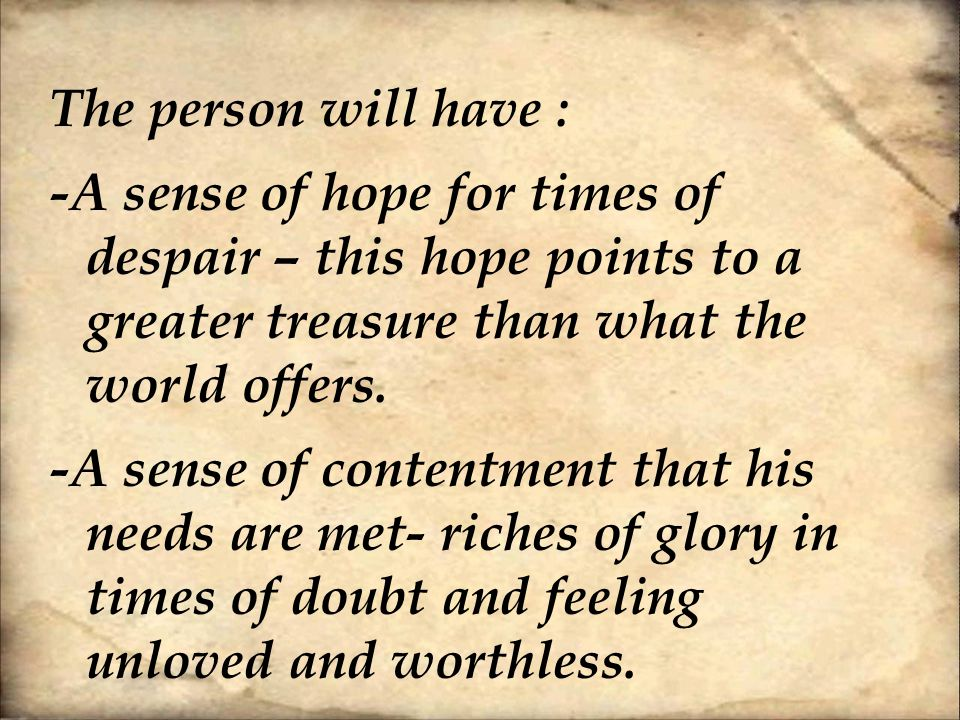 The person will have : -A sense of hope for times of despair – this hope points to a greater treasure than what the world offers.
