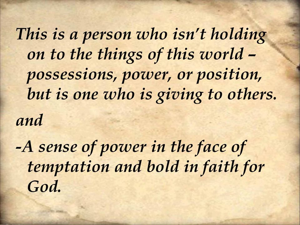 This is a person who isn't holding on to the things of this world – possessions, power, or position, but is one who is giving to others.