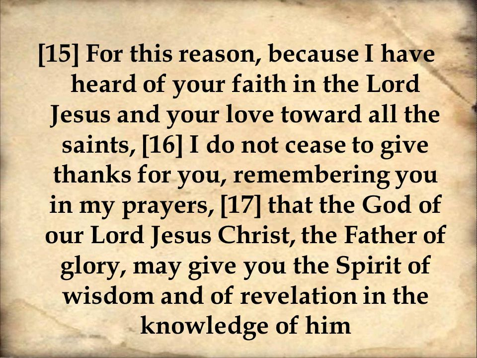 [15] For this reason, because I have heard of your faith in the Lord Jesus and your love toward all the saints, [16] I do not cease to give thanks for you, remembering you in my prayers, [17] that the God of our Lord Jesus Christ, the Father of glory, may give you the Spirit of wisdom and of revelation in the knowledge of him