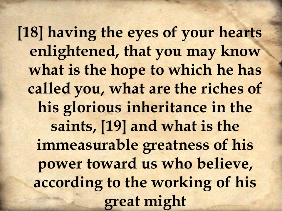 [18] having the eyes of your hearts enlightened, that you may know what is the hope to which he has called you, what are the riches of his glorious inheritance in the saints, [19] and what is the immeasurable greatness of his power toward us who believe, according to the working of his great might