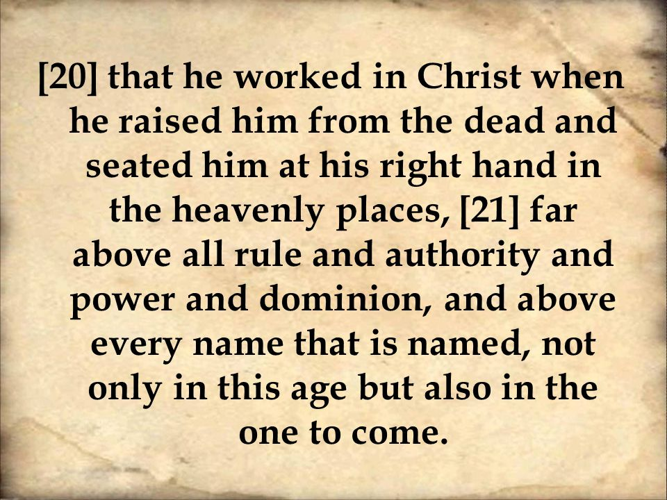 [20] that he worked in Christ when he raised him from the dead and seated him at his right hand in the heavenly places, [21] far above all rule and authority and power and dominion, and above every name that is named, not only in this age but also in the one to come.