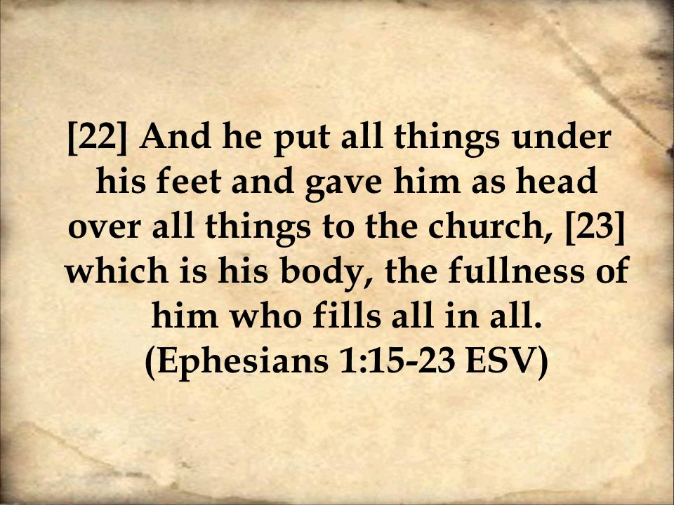 [22] And he put all things under his feet and gave him as head over all things to the church, [23] which is his body, the fullness of him who fills all in all.
