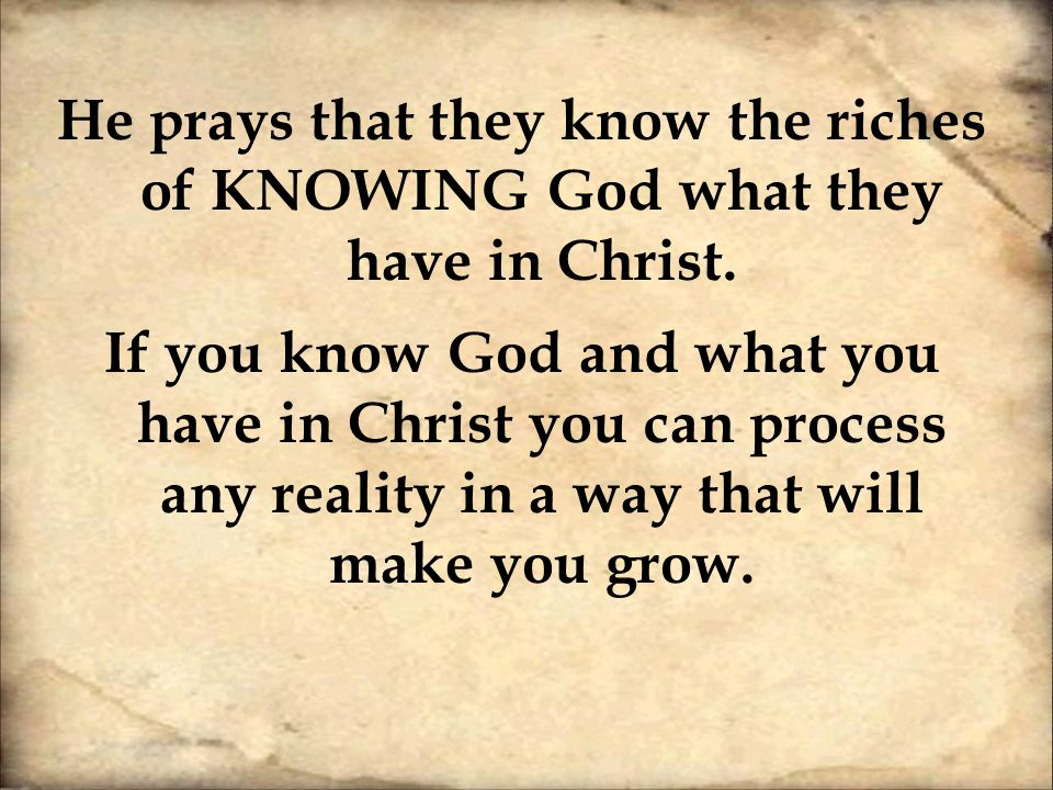 He prays that they know the riches of KNOWING God what they have in Christ.