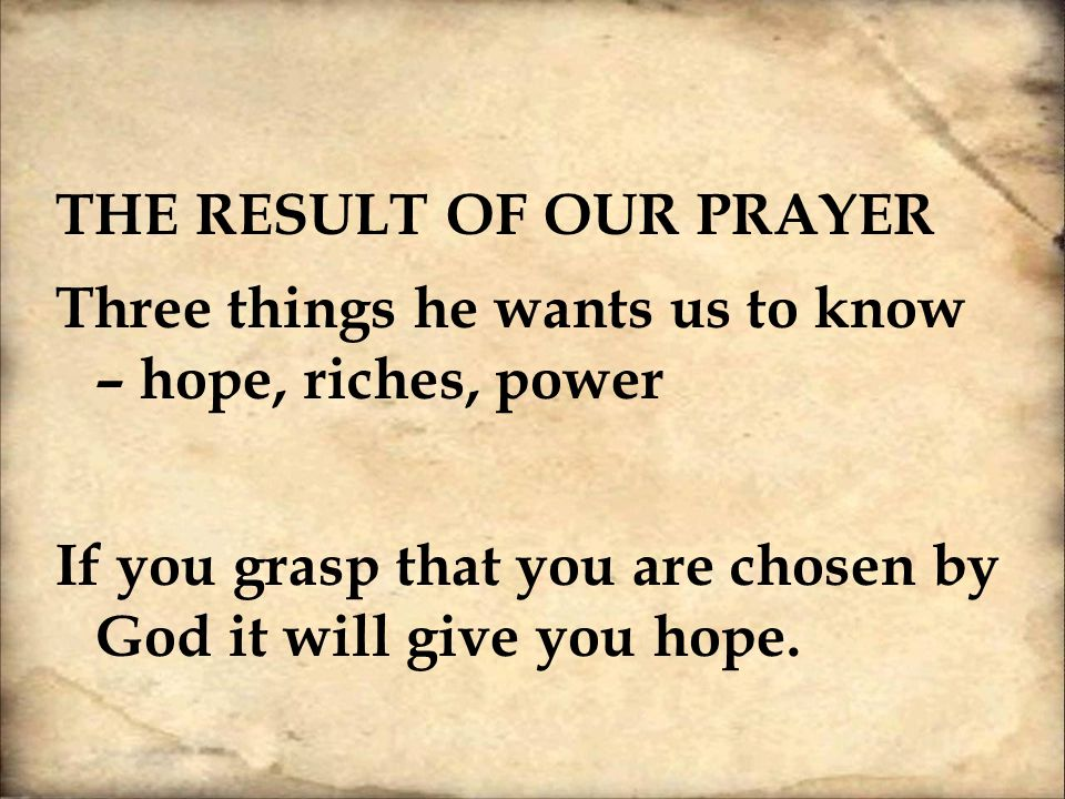 The Result of our Prayer Three things he wants us to know – hope, riches, power If you grasp that you are chosen by God it will give you hope.