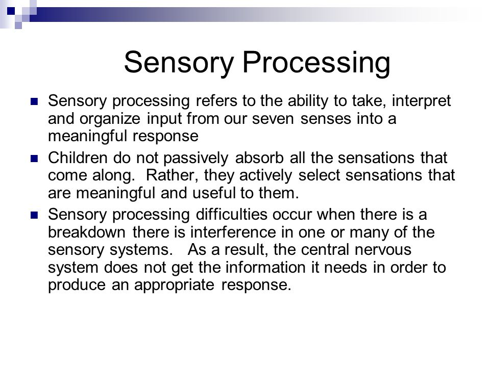 Sensory Processing Sensory processing refers to the ability to take, interpret and organize input from our seven senses into a meaningful response.