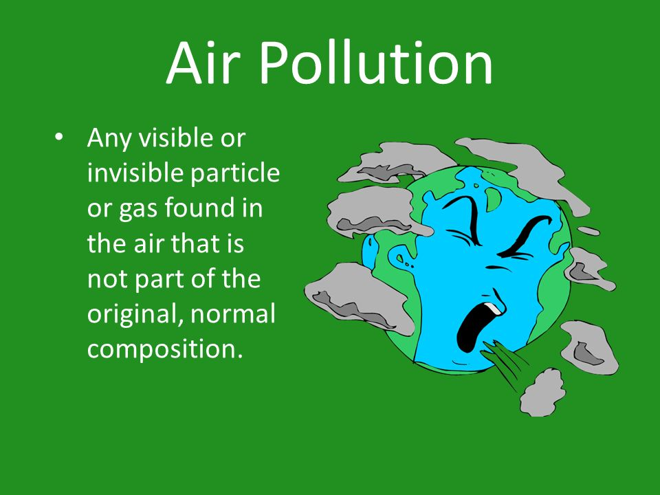 Air Pollution Any visible or invisible particle or gas found in the air that is not part of the original, normal composition.