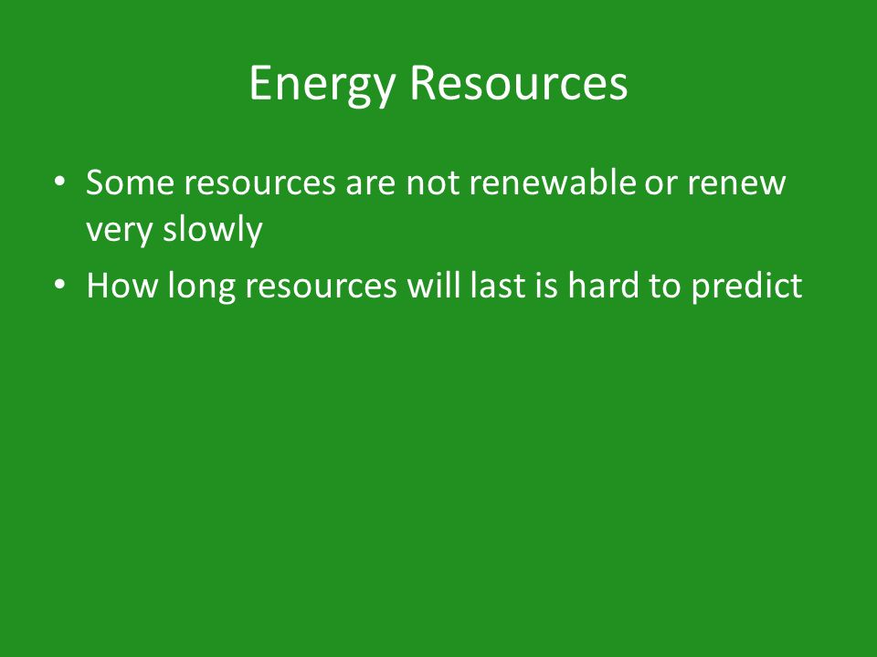 Energy Resources Some resources are not renewable or renew very slowly