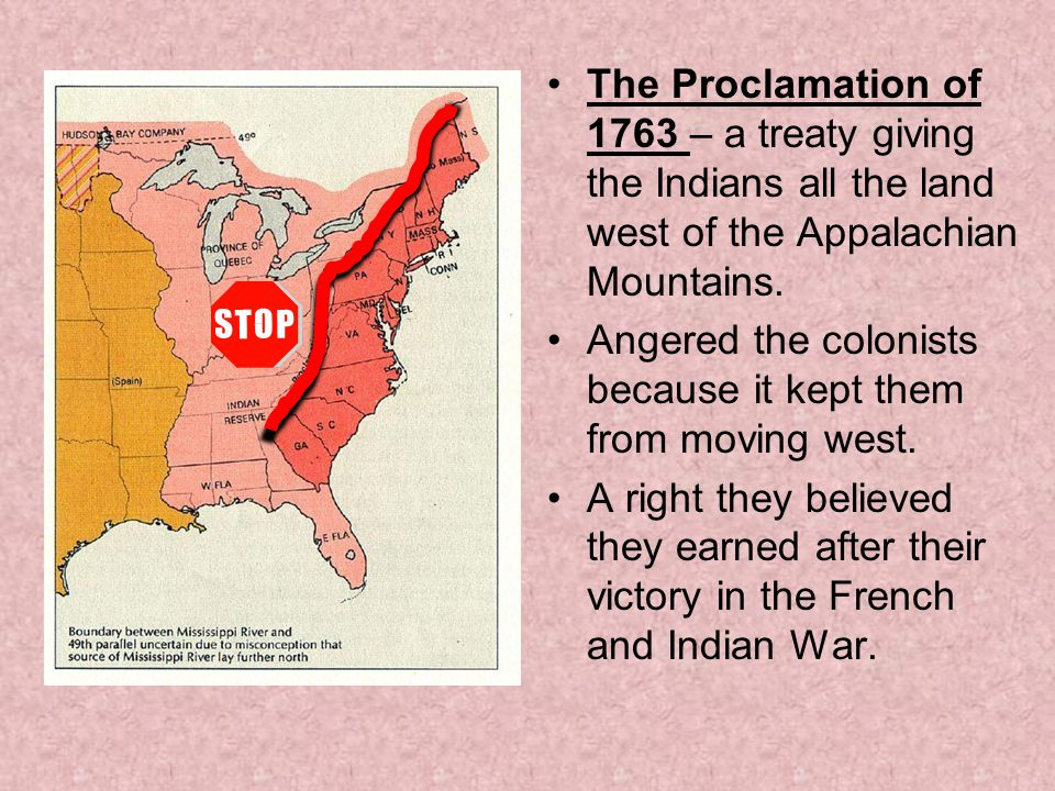 The Proclamation of 1763 – a treaty giving the Indians all the land west of the Appalachian Mountains.