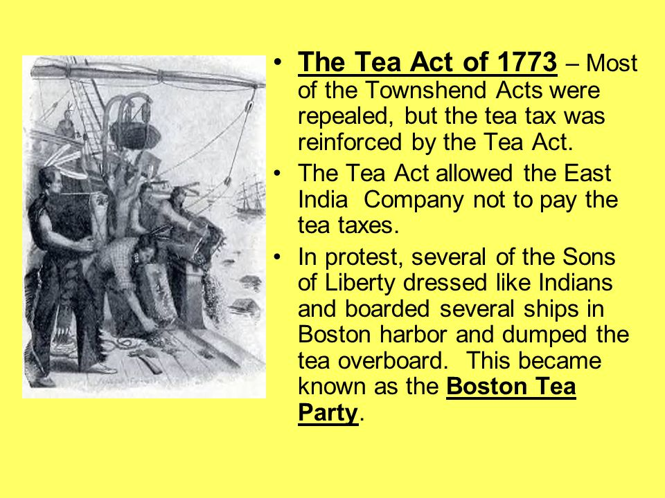 The Tea Act of 1773 – Most of the Townshend Acts were repealed, but the tea tax was reinforced by the Tea Act.