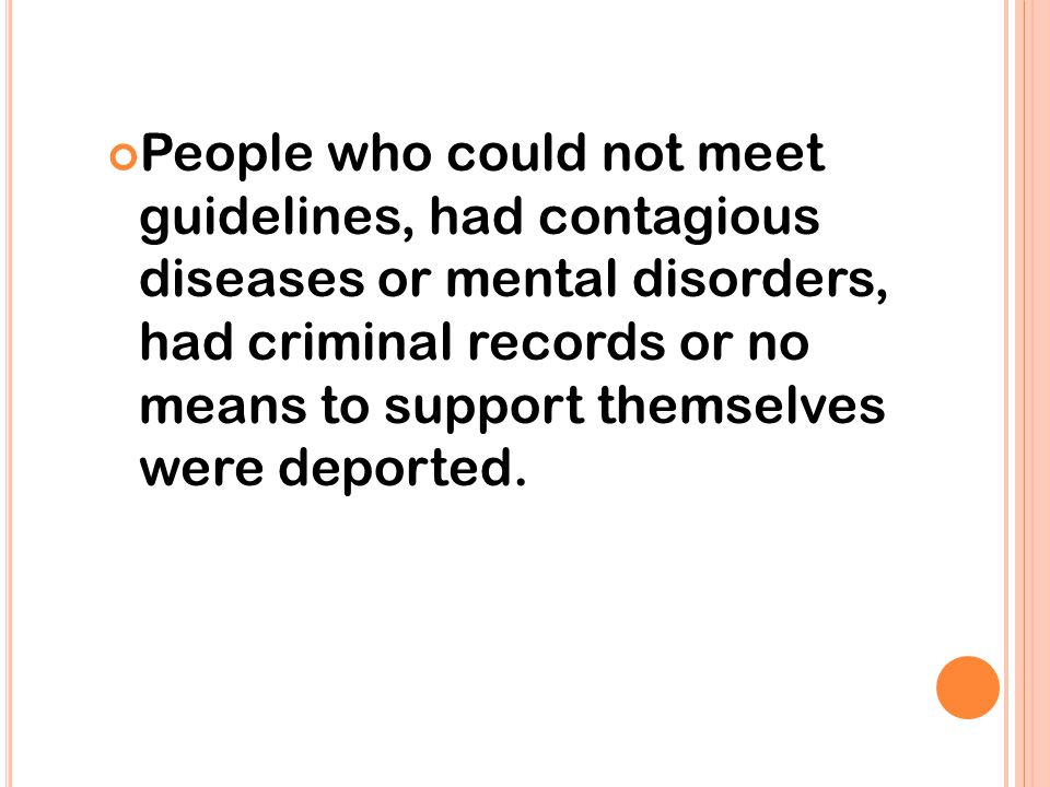 People who could not meet guidelines, had contagious diseases or mental disorders, had criminal records or no means to support themselves were deported.