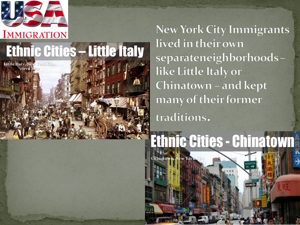 New York City Immigrants lived in their own separateneighborhoods – like Little Italy or Chinatown – and kept many of their former traditions.