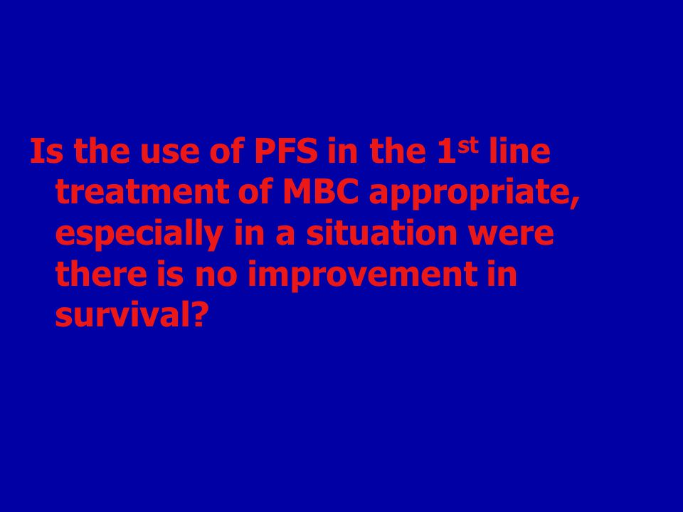 Is the use of PFS in the 1st line treatment of MBC appropriate, especially in a situation were there is no improvement in survival